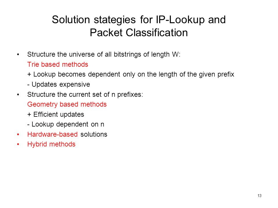 13 Solution stategies for IP-Lookup and Packet Classification Structure the universe of all bitstrings of length W: Trie based methods + Lookup becomes dependent only on the length of the given prefix - Updates expensive Structure the current set of n prefixes: Geometry based methods + Efficient updates - Lookup dependent on n Hardware-based solutions Hybrid methods