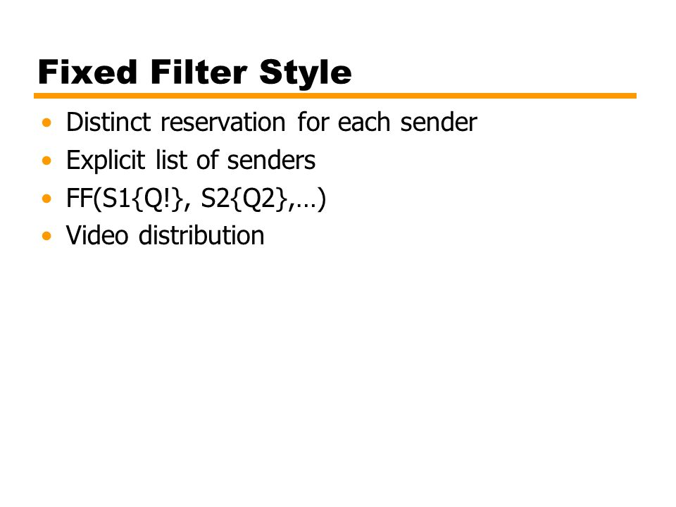 Fixed Filter Style Distinct reservation for each sender Explicit list of senders FF(S1{Q!}, S2{Q2},…) Video distribution