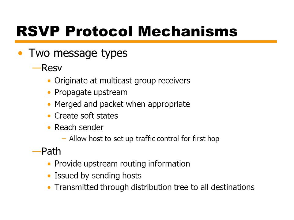 RSVP Protocol Mechanisms Two message types —Resv Originate at multicast group receivers Propagate upstream Merged and packet when appropriate Create s