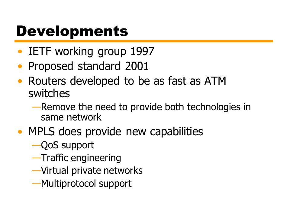 Developments IETF working group 1997 Proposed standard 2001 Routers developed to be as fast as ATM switches —Remove the need to provide both technolog