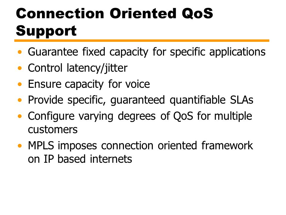Connection Oriented QoS Support Guarantee fixed capacity for specific applications Control latency/jitter Ensure capacity for voice Provide specific,