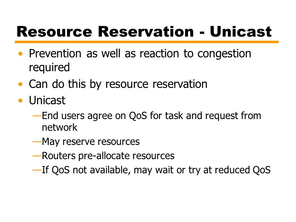 Resource Reservation - Unicast Prevention as well as reaction to congestion required Can do this by resource reservation Unicast —End users agree on Q