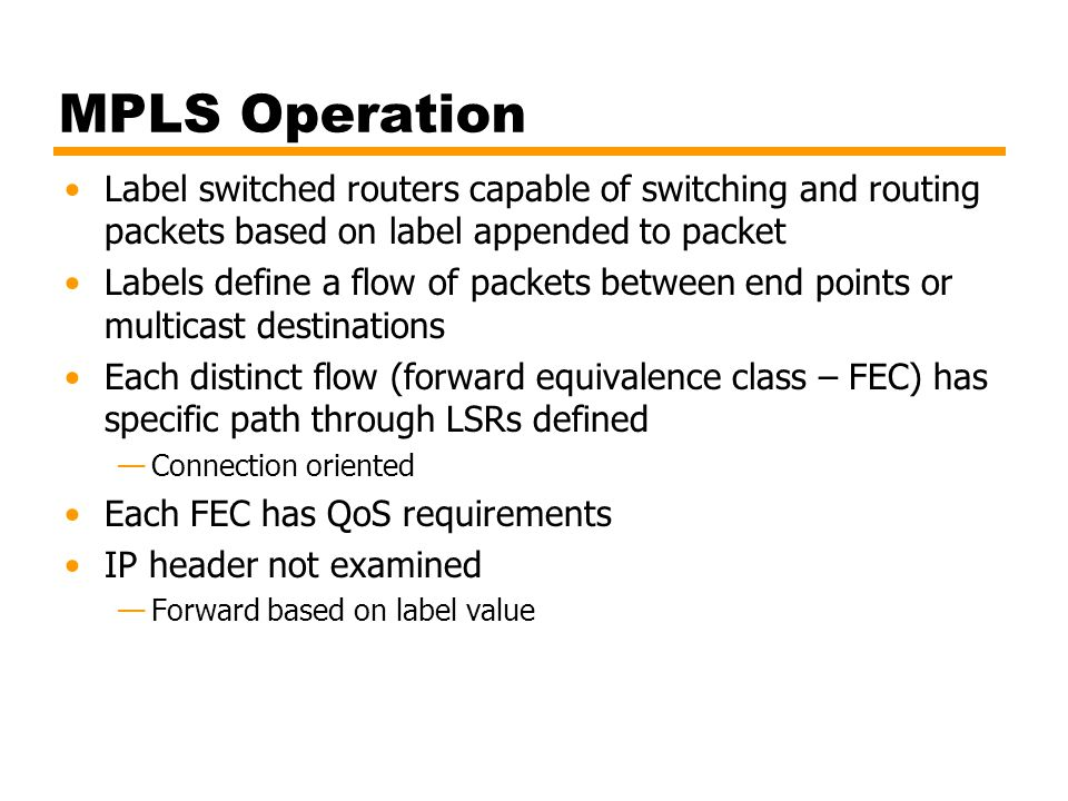MPLS Operation Label switched routers capable of switching and routing packets based on label appended to packet Labels define a flow of packets betwe