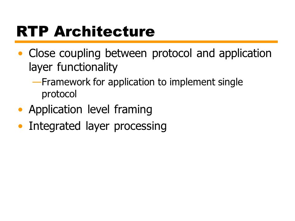 RTP Architecture Close coupling between protocol and application layer functionality —Framework for application to implement single protocol Applicati