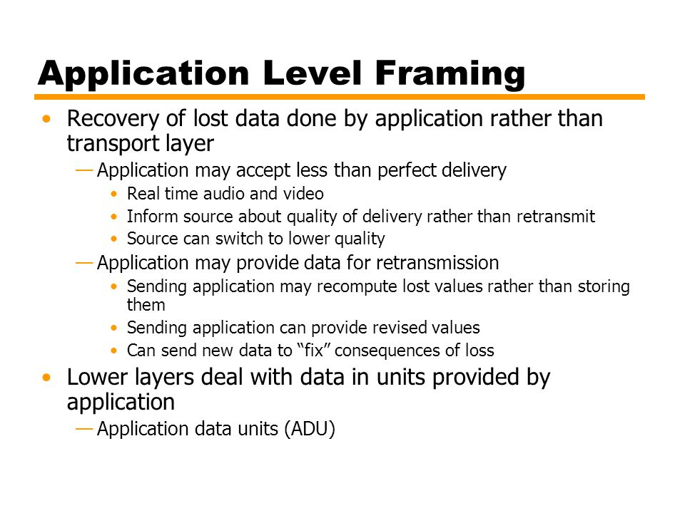 Application Level Framing Recovery of lost data done by application rather than transport layer —Application may accept less than perfect delivery Rea