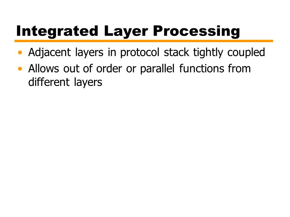 Integrated Layer Processing Adjacent layers in protocol stack tightly coupled Allows out of order or parallel functions from different layers