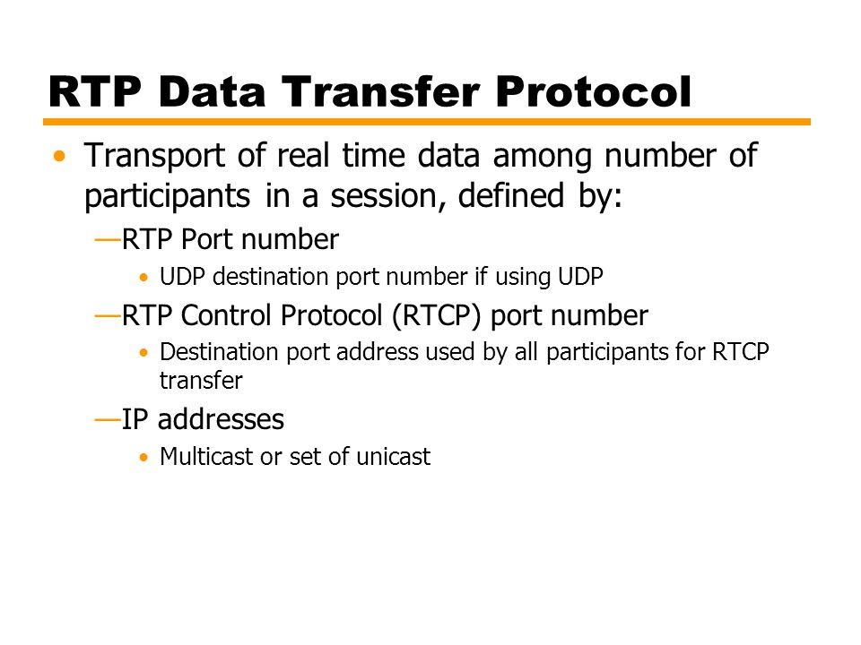 RTP Data Transfer Protocol Transport of real time data among number of participants in a session, defined by: —RTP Port number UDP destination port nu