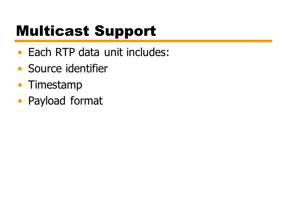Multicast Support Each RTP data unit includes: Source identifier Timestamp Payload format