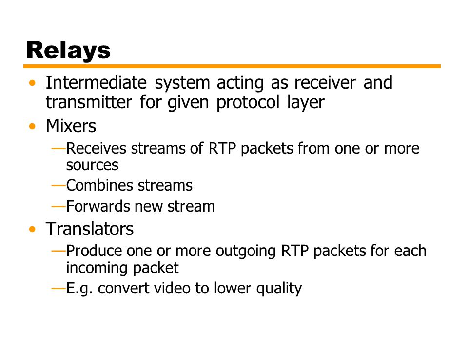 Relays Intermediate system acting as receiver and transmitter for given protocol layer Mixers —Receives streams of RTP packets from one or more source