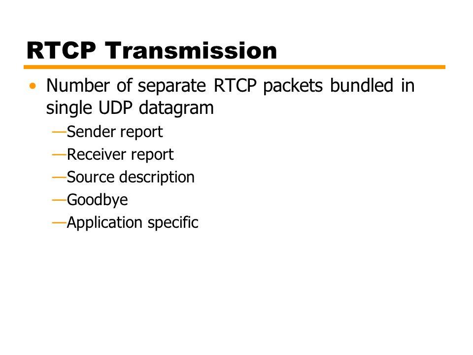 RTCP Transmission Number of separate RTCP packets bundled in single UDP datagram —Sender report —Receiver report —Source description —Goodbye —Applica