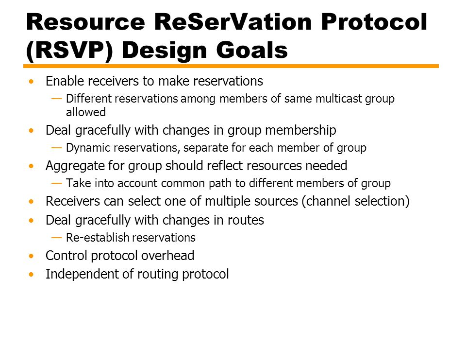 Resource ReSerVation Protocol (RSVP) Design Goals Enable receivers to make reservations —Different reservations among members of same multicast group