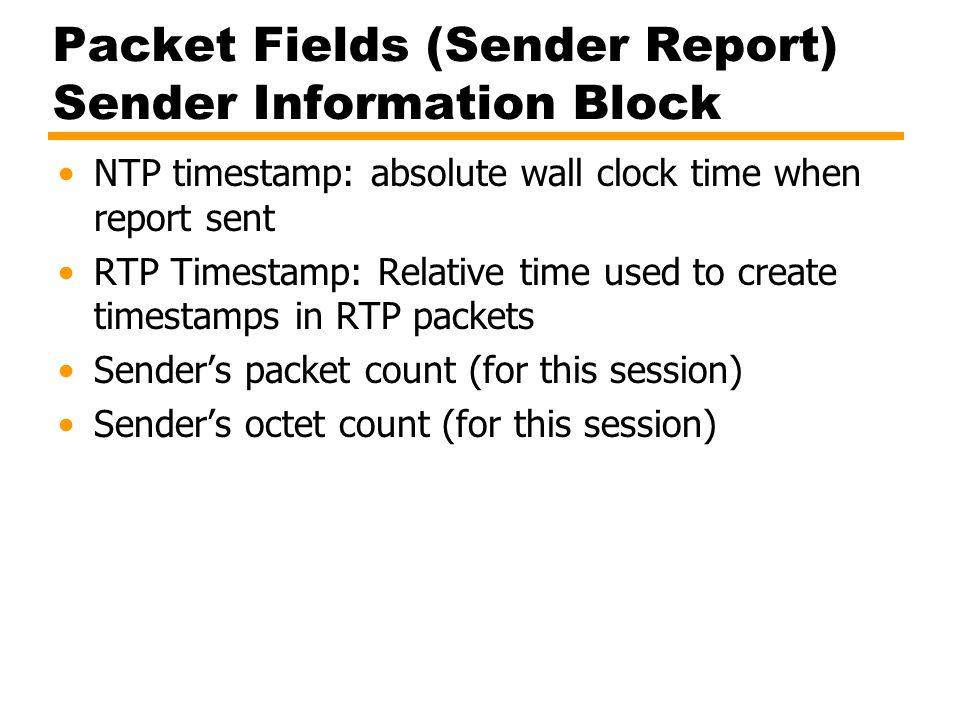 Packet Fields (Sender Report) Sender Information Block NTP timestamp: absolute wall clock time when report sent RTP Timestamp: Relative time used to c