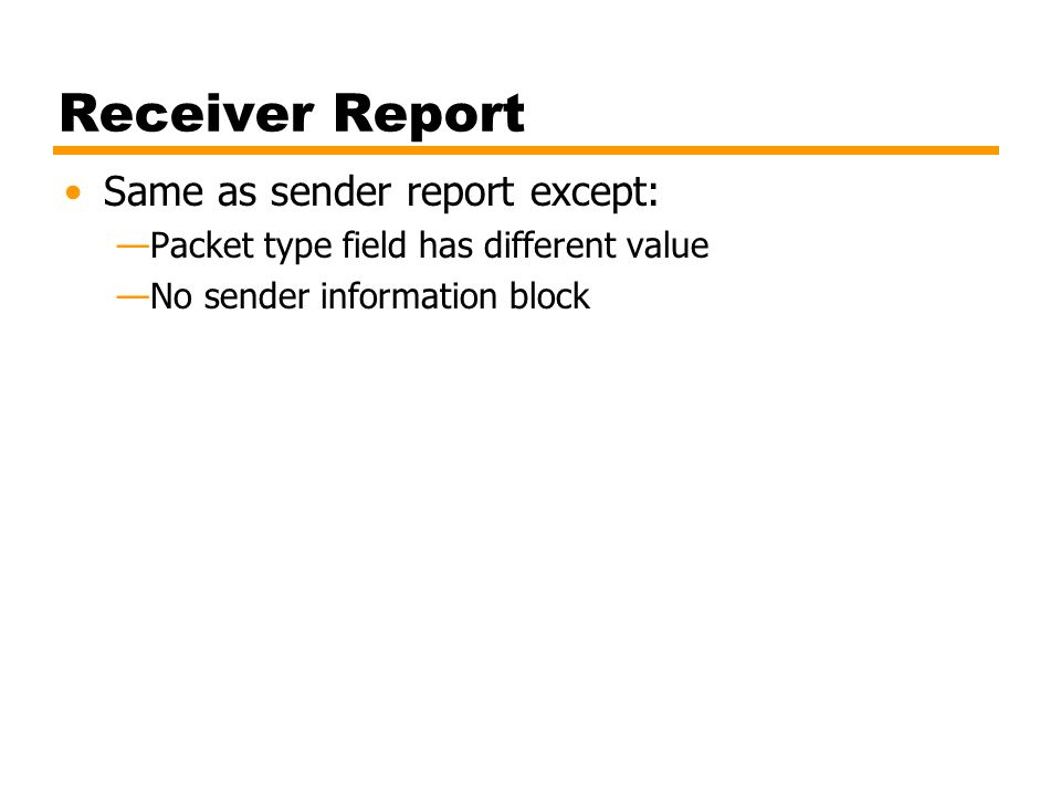 Receiver Report Same as sender report except: —Packet type field has different value —No sender information block