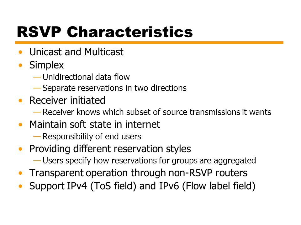 RSVP Characteristics Unicast and Multicast Simplex —Unidirectional data flow —Separate reservations in two directions Receiver initiated —Receiver kno