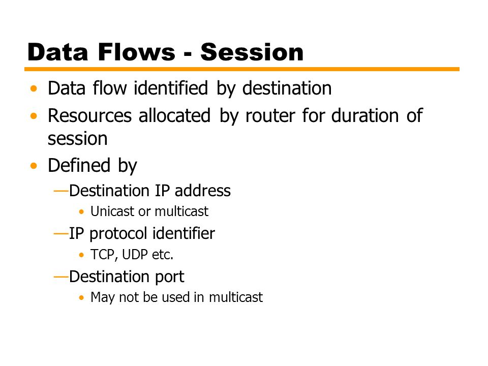 Data Flows - Session Data flow identified by destination Resources allocated by router for duration of session Defined by —Destination IP address Unic