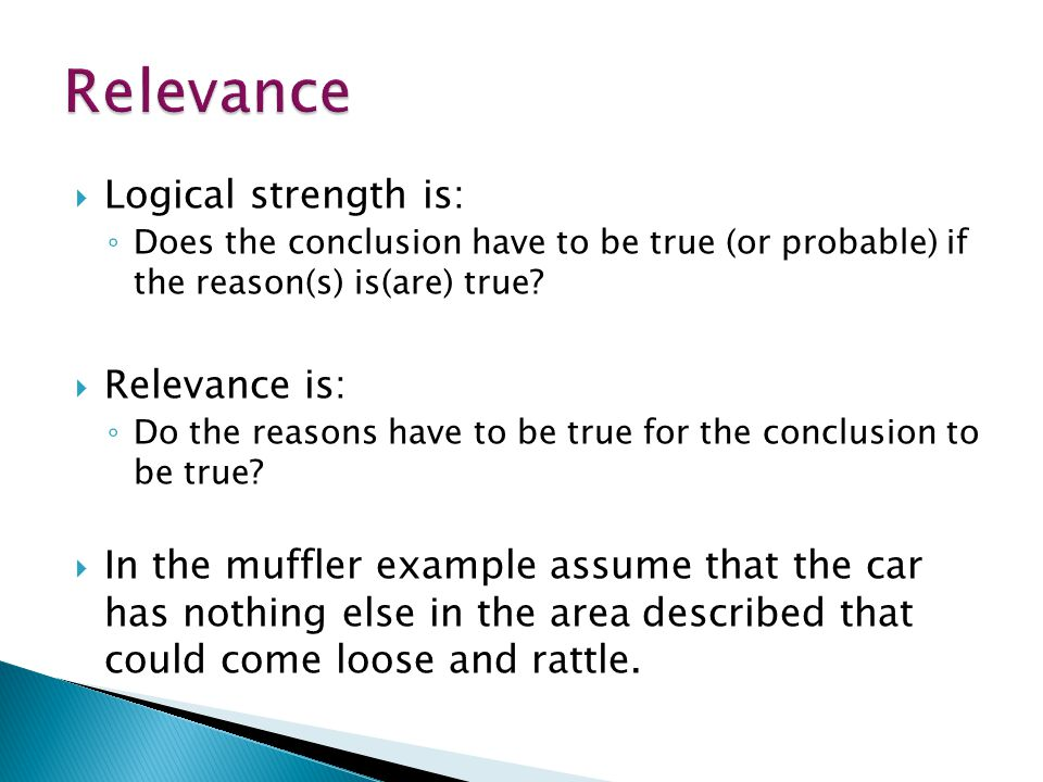  Logical strength is: ◦ Does the conclusion have to be true (or probable) if the reason(s) is(are) true.