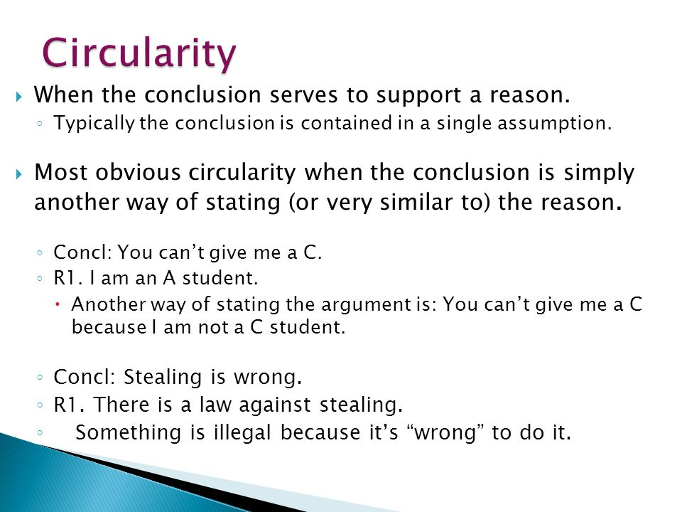  When the conclusion serves to support a reason. ◦ Typically the conclusion is contained in a single assumption.  Most obvious circularity when the