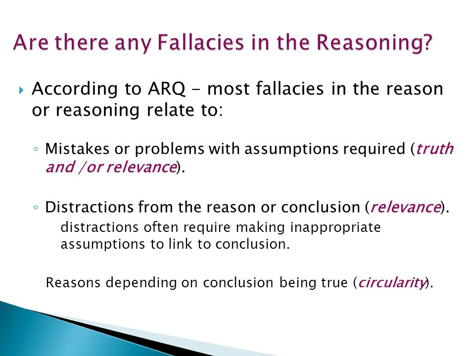  According to ARQ - most fallacies in the reason or reasoning relate to: ◦ Mistakes or problems with assumptions required (truth and /or relevance).