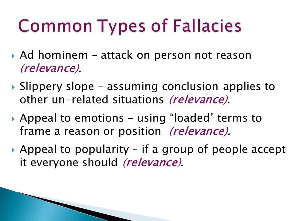  Ad hominem – attack on person not reason (relevance).  Slippery slope – assuming conclusion applies to other un-related situations (relevance).  A