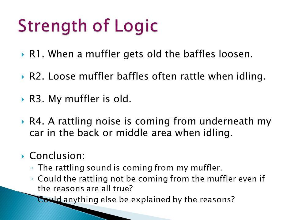  R1. When a muffler gets old the baffles loosen.  R2. Loose muffler baffles often rattle when idling.  R3. My muffler is old.  R4. A rattling nois