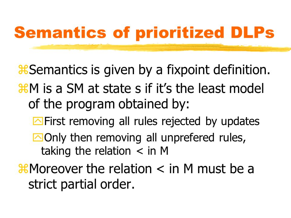 Semantics of prioritized DLPs zSemantics is given by a fixpoint definition.