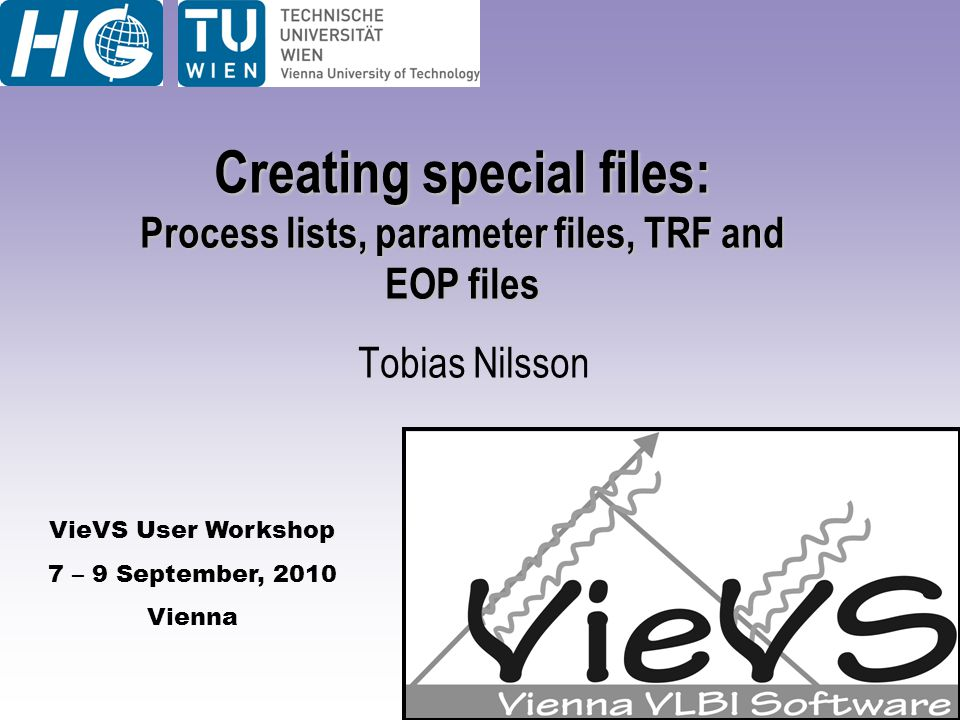 VieVS User Workshop 7 – 9 September, 2010 Vienna Creating special files: Process lists, parameter files, TRF and EOP files Tobias Nilsson
