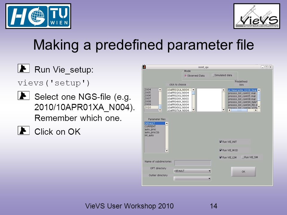 VieVS User Workshop 201014 Making a predefined parameter file Run Vie_setup: vievs( setup ) Select one NGS-file (e.g.