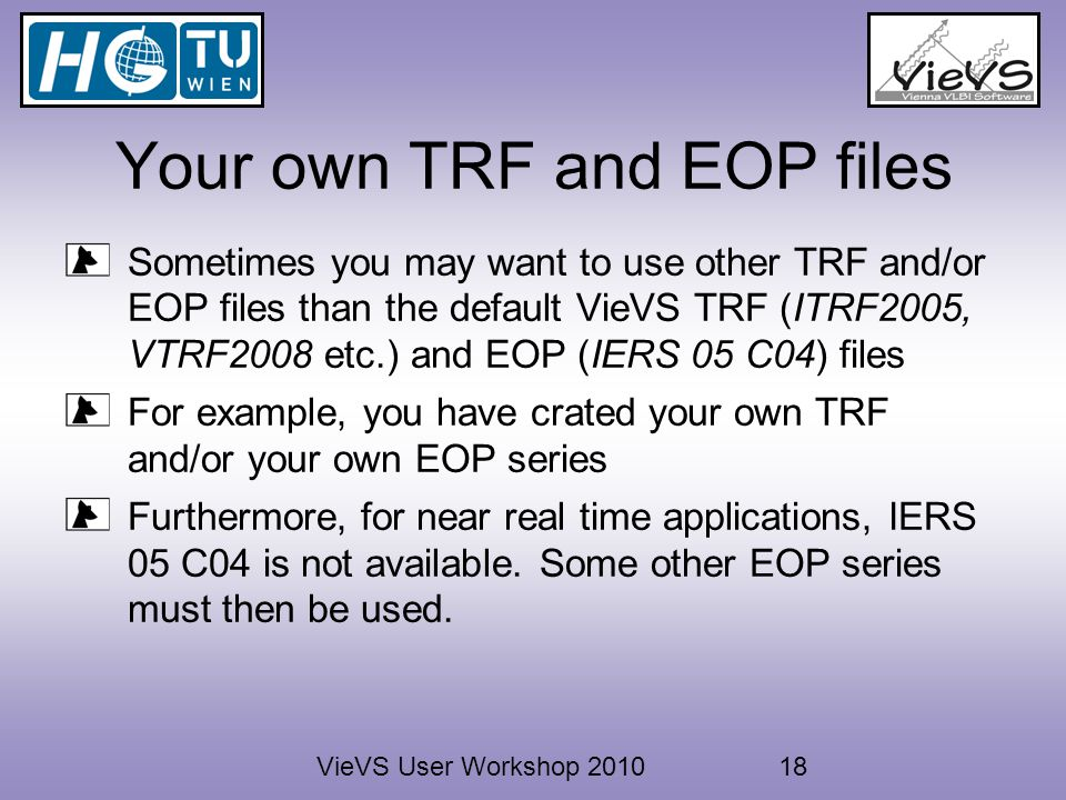 VieVS User Workshop 201018 Your own TRF and EOP files Sometimes you may want to use other TRF and/or EOP files than the default VieVS TRF (ITRF2005, VTRF2008 etc.) and EOP (IERS 05 C04) files For example, you have crated your own TRF and/or your own EOP series Furthermore, for near real time applications, IERS 05 C04 is not available.