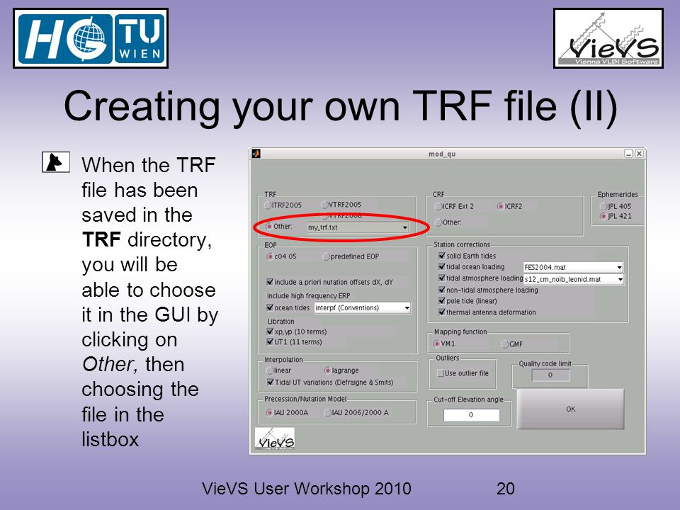 VieVS User Workshop 201020 Creating your own TRF file (II) When the TRF file has been saved in the TRF directory, you will be able to choose it in the GUI by clicking on Other, then choosing the file in the listbox