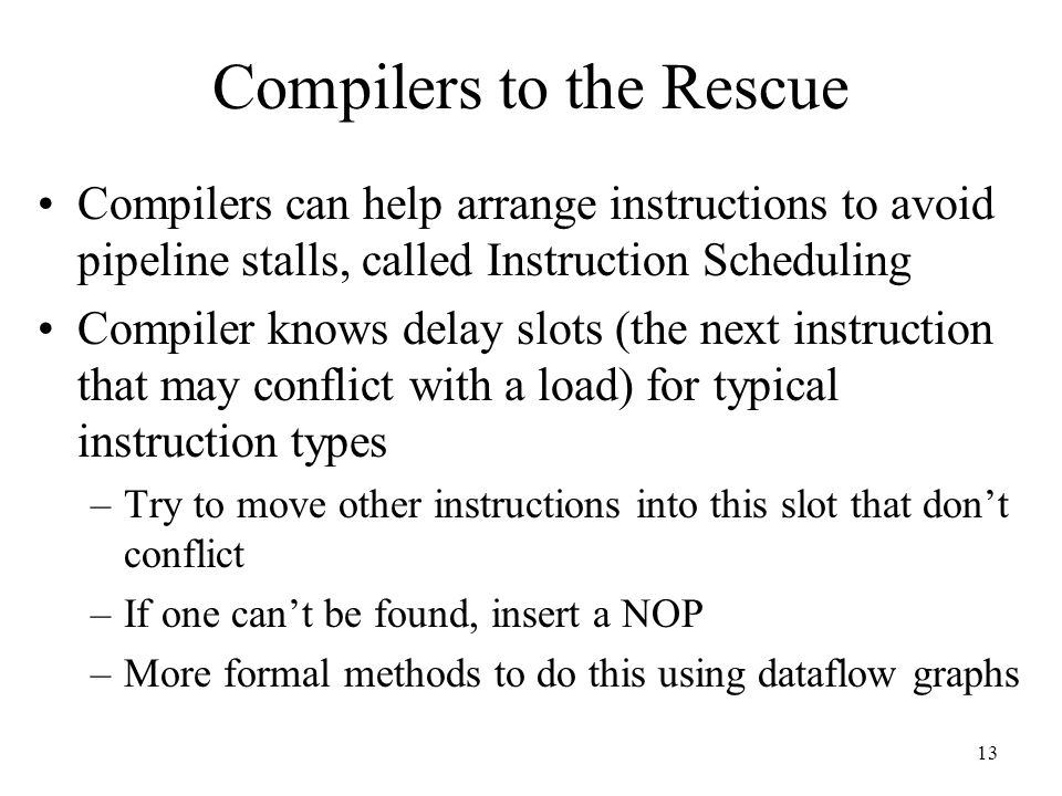 13 Compilers to the Rescue Compilers can help arrange instructions to avoid pipeline stalls, called Instruction Scheduling Compiler knows delay slots (the next instruction that may conflict with a load) for typical instruction types –Try to move other instructions into this slot that don't conflict –If one can't be found, insert a NOP –More formal methods to do this using dataflow graphs