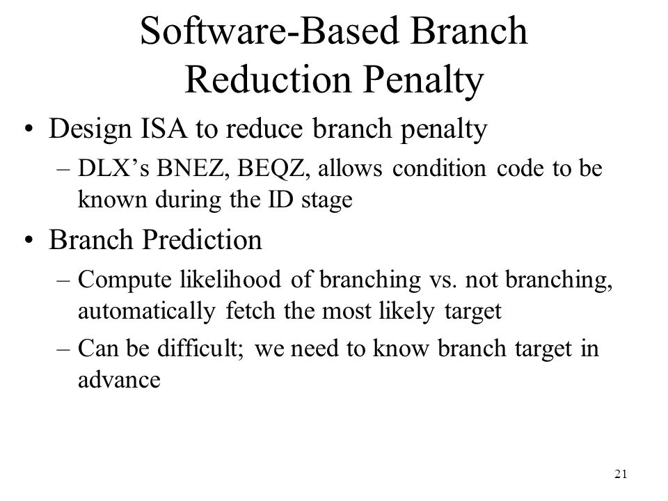 21 Software-Based Branch Reduction Penalty Design ISA to reduce branch penalty –DLX's BNEZ, BEQZ, allows condition code to be known during the ID stage Branch Prediction –Compute likelihood of branching vs.