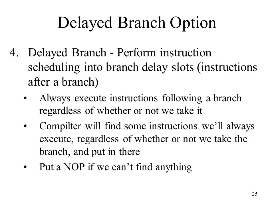 25 Delayed Branch Option 4.Delayed Branch - Perform instruction scheduling into branch delay slots (instructions after a branch) Always execute instructions following a branch regardless of whether or not we take it Compilter will find some instructions we'll always execute, regardless of whether or not we take the branch, and put in there Put a NOP if we can't find anything