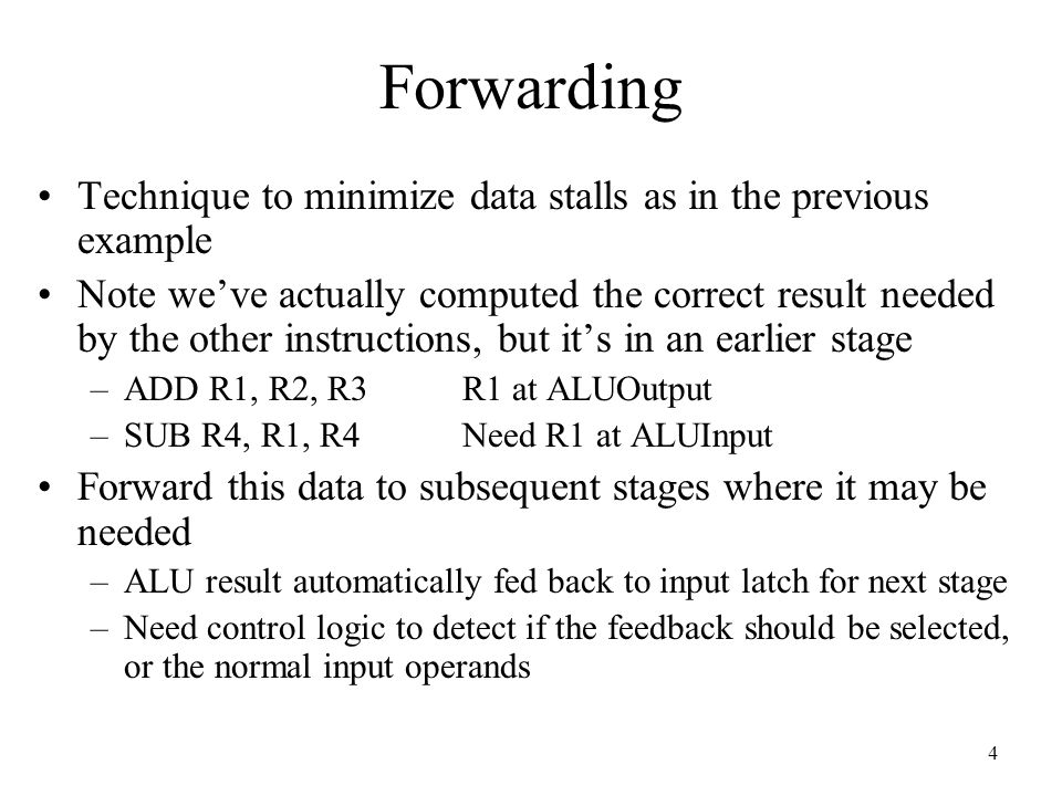 4 Forwarding Technique to minimize data stalls as in the previous example Note we've actually computed the correct result needed by the other instructions, but it's in an earlier stage –ADD R1, R2, R3R1 at ALUOutput –SUB R4, R1, R4Need R1 at ALUInput Forward this data to subsequent stages where it may be needed –ALU result automatically fed back to input latch for next stage –Need control logic to detect if the feedback should be selected, or the normal input operands
