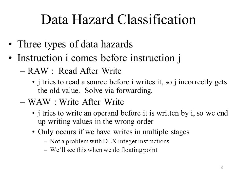 9 Data Hazard Classification WAR : Write After Read –j tries to write a destination before it is read by i, so i incorrectly gets the new value –For this to happen we need a pipeline that writes results early in the pipeline, and then other instruction read a source later in the pipeline –Can this happen in DLX.