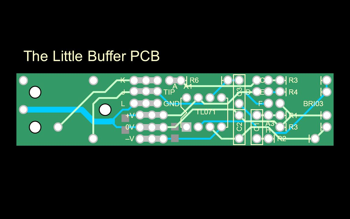 The Little Buffer PCB C3 TIP GND R4 R3 R1 R3 R2 R6K J L +V 0V –V–V A D C E F A1 A3 H BRI03 TL071 C2C1