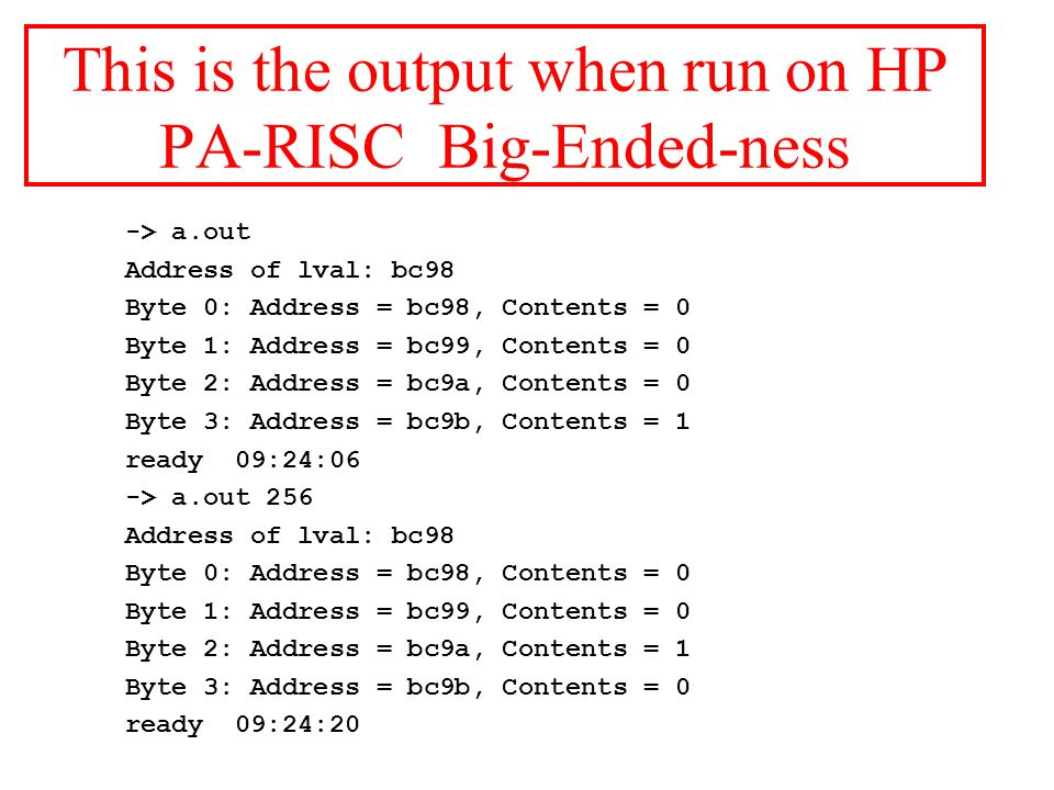 This is the output when run on HP PA-RISC Big-Ended-ness -> a.out Address of lval: bc98 Byte 0: Address = bc98, Contents = 0 Byte 1: Address = bc99, Contents = 0 Byte 2: Address = bc9a, Contents = 0 Byte 3: Address = bc9b, Contents = 1 ready 09:24:06 -> a.out 256 Address of lval: bc98 Byte 0: Address = bc98, Contents = 0 Byte 1: Address = bc99, Contents = 0 Byte 2: Address = bc9a, Contents = 1 Byte 3: Address = bc9b, Contents = 0 ready 09:24:20