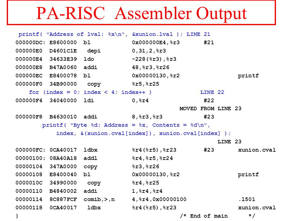 PA-RISC Assembler Output printf( Address of lval: %x\n , &xunion.lval ); LINE 21 000000DC: E8600000 bl 0x000000E4,%r3 #21 000000E0 D4601C1E depi 0,31,2,%r3 000000E4 34633E39 ldo -228(%r3),%r3 000000E8 B47A0060 addi 48,%r3,%r26 000000EC E8400078 bl 0x00000130,%r2 printf 000000F0 34B90000 copy %r5,%r25 for (index = 0; index < 4; index++ ) LINE 22 000000F4 34040000 ldi 0,%r4 #22 MOVED FROM LINE 23 000000F8 B4630010 addi 8,%r3,%r3 #23 printf( Byte %d: Address = %x, Contents = %d\n , index, &(xunion.cval[index]), xunion.cval[index] ); LINE 23 000000FC: 0CA40017 ldbx %r4(%r5),%r23 #23 xunion.cval 00000100: 08A40A18 addl %r4,%r5,%r24 00000104 347A0000 copy %r3,%r26 00000108 E8400040 bl 0x00000130,%r2 printf 0000010C 34990000 copy %r4,%r25 00000110 B4840002 addi 1,%r4,%r4 00000114 8C887FCF comib,>,n 4,%r4,0x00000100.l501 00000118 0CA40017 ldbx %r4(%r5),%r23 xunion.cval } /* End of main */