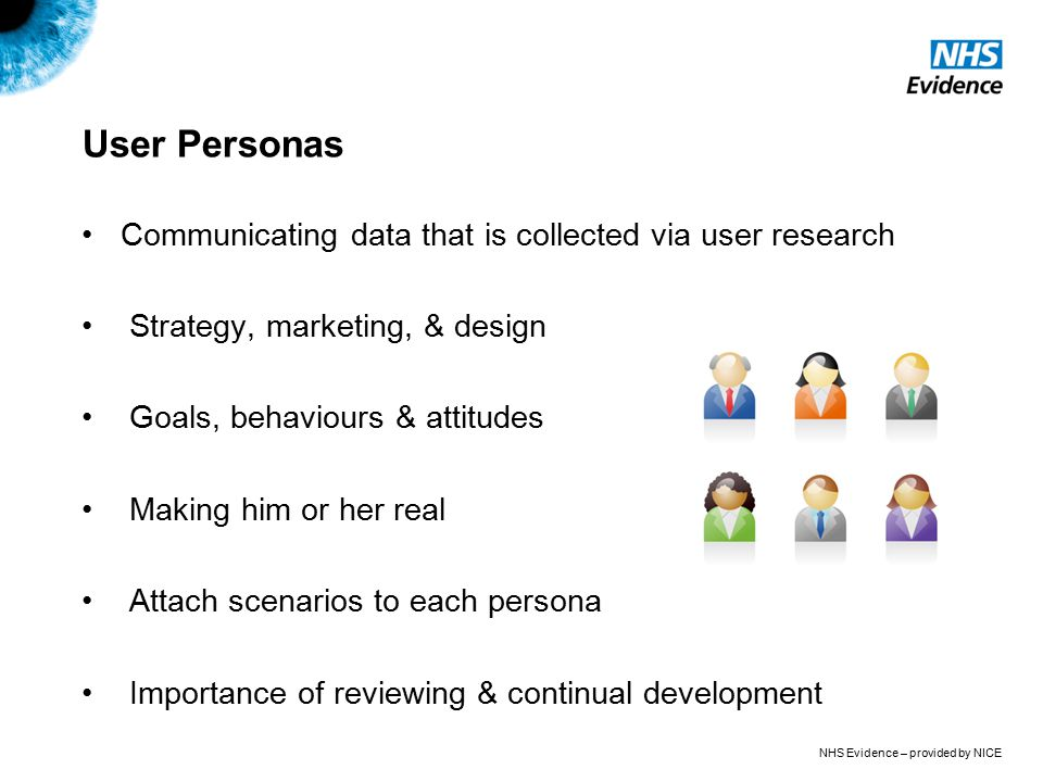 NHS Evidence – provided by NICE User Personas Communicating data that is collected via user research Strategy, marketing, & design Goals, behaviours & attitudes Making him or her real Attach scenarios to each persona Importance of reviewing & continual development