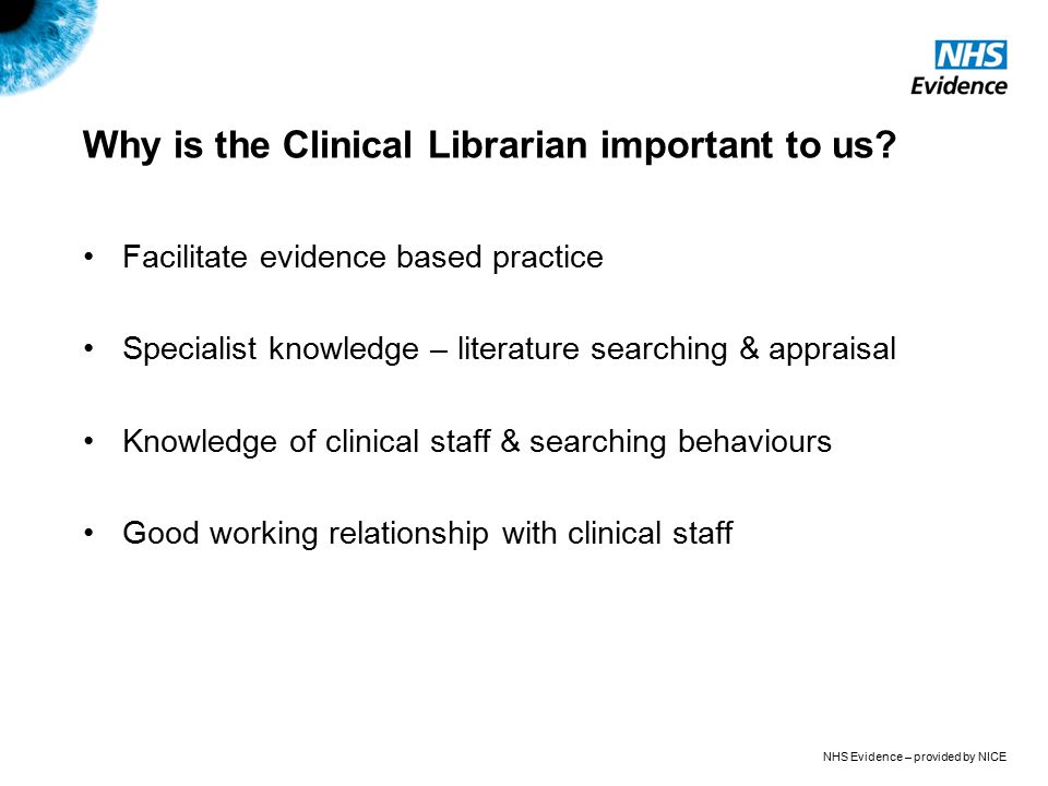 NHS Evidence – provided by NICE Why is the Clinical Librarian important to us? Facilitate evidence based practice Specialist knowledge – literature se