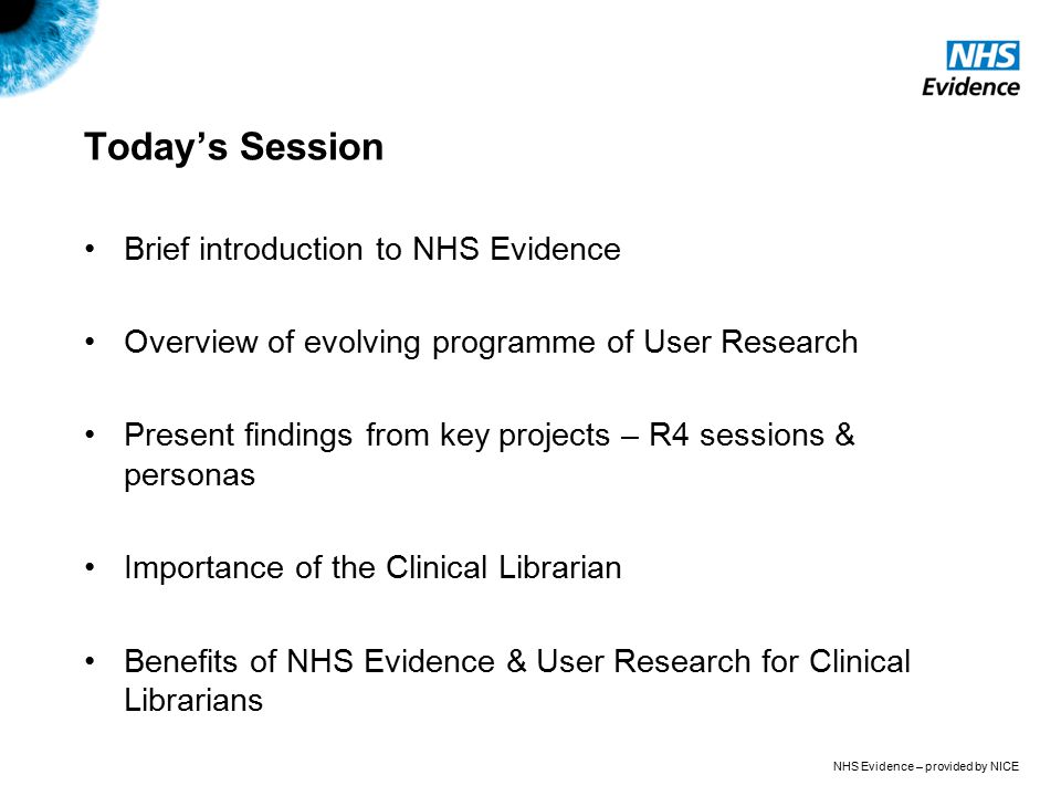 NHS Evidence – provided by NICE Today's Session Brief introduction to NHS Evidence Overview of evolving programme of User Research Present findings from key projects – R4 sessions & personas Importance of the Clinical Librarian Benefits of NHS Evidence & User Research for Clinical Librarians