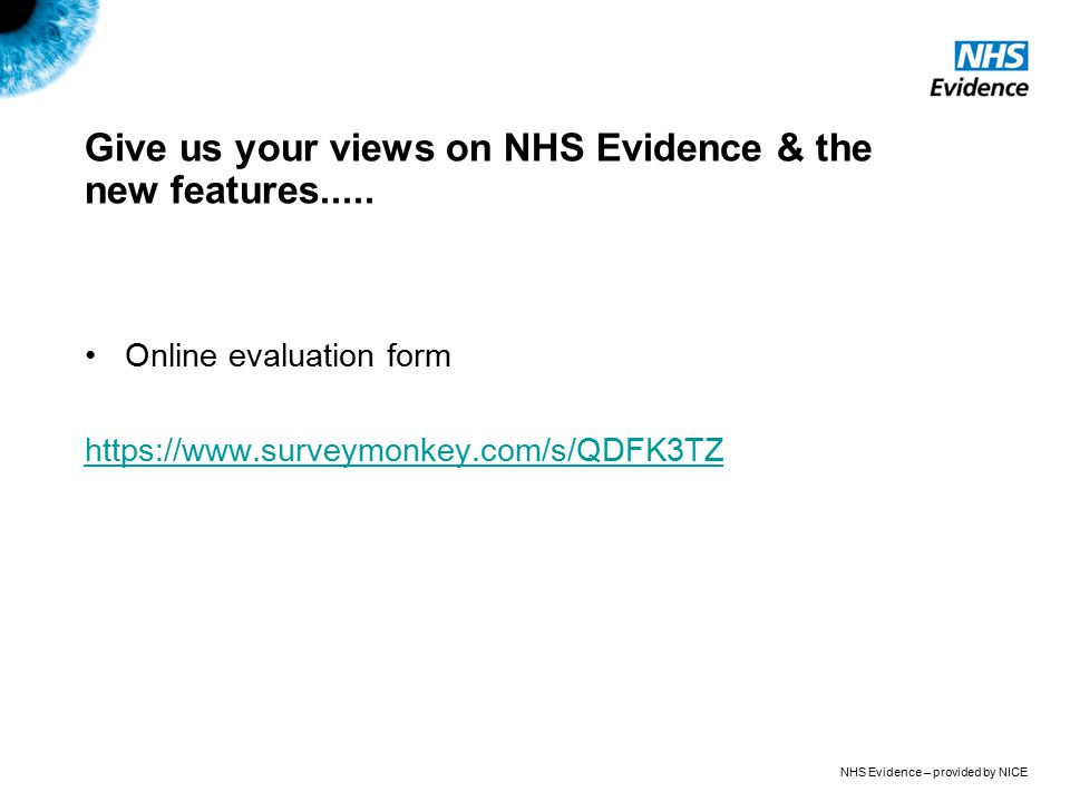 NHS Evidence – provided by NICE Give us your views on NHS Evidence & the new features..... Online evaluation form https://www.surveymonkey.com/s/QDFK3