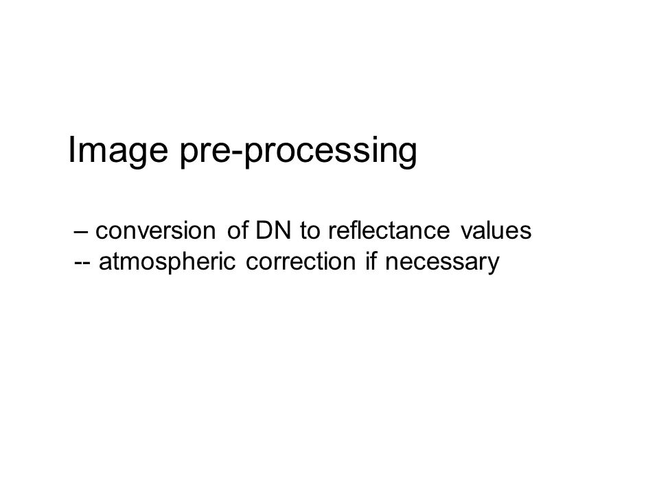 Image pre-processing – conversion of DN to reflectance values -- atmospheric correction if necessary