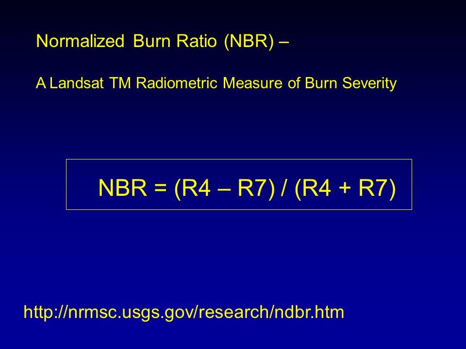 Normalized Burn Ratio (NBR) – A Landsat TM Radiometric Measure of Burn Severity NBR = (R4 – R7) / (R4 + R7) http://nrmsc.usgs.gov/research/ndbr.htm