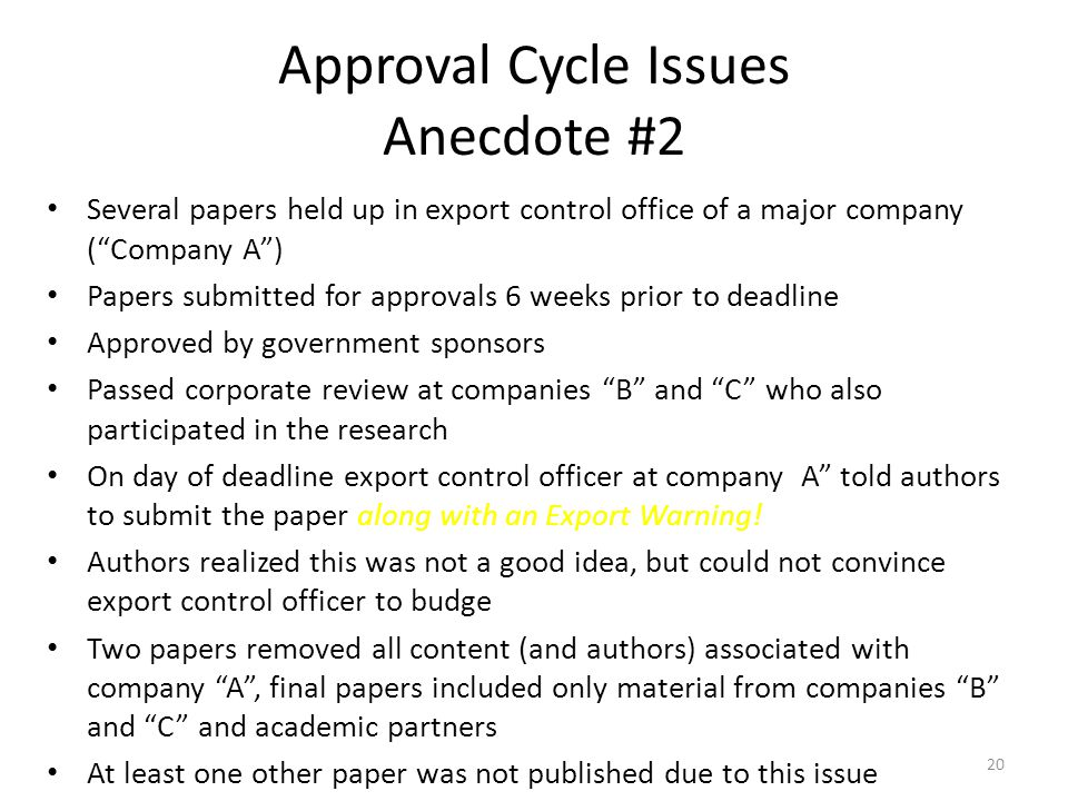 Approval Cycle Issues Anecdote #2 Several papers held up in export control office of a major company ( Company A ) Papers submitted for approvals 6 weeks prior to deadline Approved by government sponsors Passed corporate review at companies B and C who also participated in the research On day of deadline export control officer at company A told authors to submit the paper along with an Export Warning.