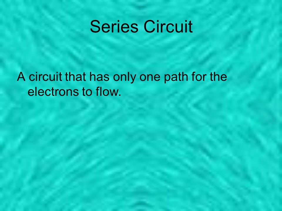 Series Circuit A circuit that has only one path for the electrons to flow.