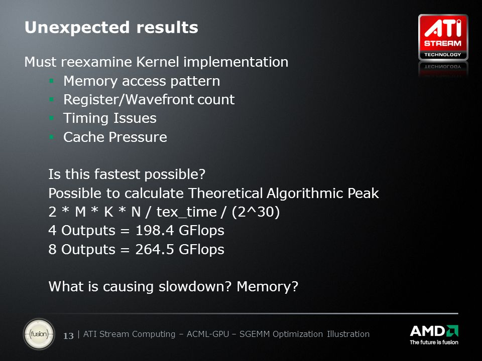 | ATI Stream Computing Update | Confidential 13 | ATI Stream Computing – ACML-GPU – SGEMM Optimization Illustration Unexpected results Must reexamine Kernel implementation  Memory access pattern  Register/Wavefront count  Timing Issues  Cache Pressure Is this fastest possible.
