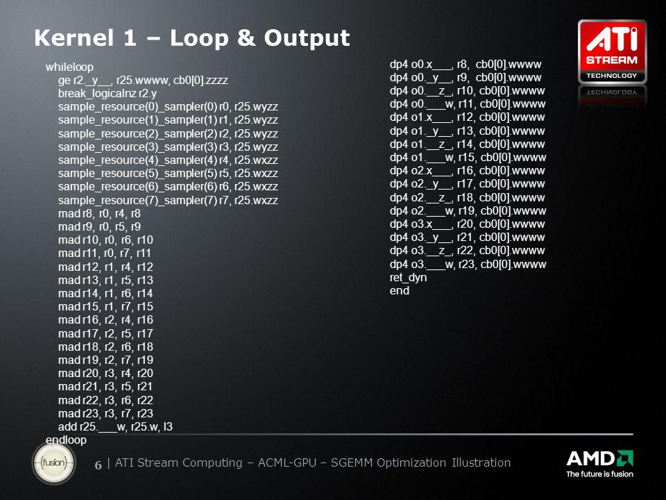   ATI Stream Computing Update   Confidential 66   ATI Stream Computing – ACML-GPU – SGEMM Optimization Illustration Kernel 1 – Loop & Output dp4 o0.x___, r8, cb0[0].wwww dp4 o0._y__, r9, cb0[0].wwww dp4 o0.__z_, r10, cb0[0].wwww dp4 o0.___w, r11, cb0[0].wwww dp4 o1.x___, r12, cb0[0].wwww dp4 o1._y__, r13, cb0[0].wwww dp4 o1.__z_, r14, cb0[0].wwww dp4 o1.___w, r15, cb0[0].wwww dp4 o2.x___, r16, cb0[0].wwww dp4 o2._y__, r17, cb0[0].wwww dp4 o2.__z_, r18, cb0[0].wwww dp4 o2.___w, r19, cb0[0].wwww dp4 o3.x___, r20, cb0[0].wwww dp4 o3._y__, r21, cb0[0].wwww dp4 o3.__z_, r22, cb0[0].wwww dp4 o3.___w, r23, cb0[0].wwww ret_dyn end whileloop ge r2._y__, r25.wwww, cb0[0].zzzz break_logicalnz r2.y sample_resource(0)_sampler(0) r0, r25.wyzz sample_resource(1)_sampler(1) r1, r25.wyzz sample_resource(2)_sampler(2) r2, r25.wyzz sample_resource(3)_sampler(3) r3, r25.wyzz sample_resource(4)_sampler(4) r4, r25.wxzz sample_resource(5)_sampler(5) r5, r25.wxzz sample_resource(6)_sampler(6) r6, r25.wxzz sample_resource(7)_sampler(7) r7, r25.wxzz mad r8, r0, r4, r8 mad r9, r0, r5, r9 mad r10, r0, r6, r10 mad r11, r0, r7, r11 mad r12, r1, r4, r12 mad r13, r1, r5, r13 mad r14, r1, r6, r14 mad r15, r1, r7, r15 mad r16, r2, r4, r16 mad r17, r2, r5, r17 mad r18, r2, r6, r18 mad r19, r2, r7, r19 mad r20, r3, r4, r20 mad r21, r3, r5, r21 mad r22, r3, r6, r22 mad r23, r3, r7, r23 add r25.___w, r25.w, l3 endloop