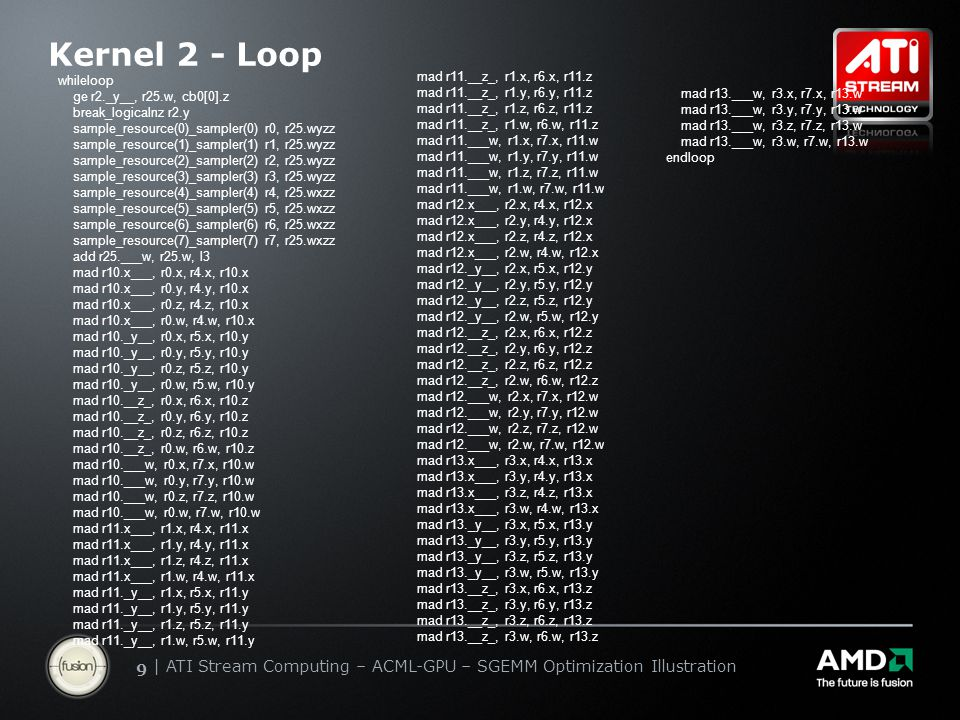   ATI Stream Computing Update   Confidential 99   ATI Stream Computing – ACML-GPU – SGEMM Optimization Illustration Kernel 2 - Loop whileloop ge r2._y__, r25.w, cb0[0].z break_logicalnz r2.y sample_resource(0)_sampler(0) r0, r25.wyzz sample_resource(1)_sampler(1) r1, r25.wyzz sample_resource(2)_sampler(2) r2, r25.wyzz sample_resource(3)_sampler(3) r3, r25.wyzz sample_resource(4)_sampler(4) r4, r25.wxzz sample_resource(5)_sampler(5) r5, r25.wxzz sample_resource(6)_sampler(6) r6, r25.wxzz sample_resource(7)_sampler(7) r7, r25.wxzz add r25.___w, r25.w, l3 mad r10.x___, r0.x, r4.x, r10.x mad r10.x___, r0.y, r4.y, r10.x mad r10.x___, r0.z, r4.z, r10.x mad r10.x___, r0.w, r4.w, r10.x mad r10._y__, r0.x, r5.x, r10.y mad r10._y__, r0.y, r5.y, r10.y mad r10._y__, r0.z, r5.z, r10.y mad r10._y__, r0.w, r5.w, r10.y mad r10.__z_, r0.x, r6.x, r10.z mad r10.__z_, r0.y, r6.y, r10.z mad r10.__z_, r0.z, r6.z, r10.z mad r10.__z_, r0.w, r6.w, r10.z mad r10.___w, r0.x, r7.x, r10.w mad r10.___w, r0.y, r7.y, r10.w mad r10.___w, r0.z, r7.z, r10.w mad r10.___w, r0.w, r7.w, r10.w mad r11.x___, r1.x, r4.x, r11.x mad r11.x___, r1.y, r4.y, r11.x mad r11.x___, r1.z, r4.z, r11.x mad r11.x___, r1.w, r4.w, r11.x mad r11._y__, r1.x, r5.x, r11.y mad r11._y__, r1.y, r5.y, r11.y mad r11._y__, r1.z, r5.z, r11.y mad r11._y__, r1.w, r5.w, r11.y mad r11.__z_, r1.x, r6.x, r11.z mad r11.__z_, r1.y, r6.y, r11.z mad r11.__z_, r1.z, r6.z, r11.z mad r11.__z_, r1.w, r6.w, r11.z mad r11.___w, r1.x, r7.x, r11.w mad r11.___w, r1.y, r7.y, r11.w mad r11.___w, r1.z, r7.z, r11.w mad r11.___w, r1.w, r7.w, r11.w mad r12.x___, r2.x, r4.x, r12.x mad r12.x___, r2.y, r4.y, r12.x mad r12.x___, r2.z, r4.z, r12.x mad r12.x___, r2.w, r4.w, r12.x mad r12._y__, r2.x, r5.x, r12.y mad r12._y__, r2.y, r5.y, r12.y mad r12._y__, r2.z, r5.z, r12.y mad r12._y__, r2.w, r5.w, r12.y mad r12.__z_, r2.x, r6.x, r12.z mad r12.__z_, r2.y, r6.y, r12.z mad r12.__z_, r2.z, r6.z, r12.z mad r12.__z_, r2.w, r6.w, r12.z mad r12.___w, r2.x, r7.x, r12.w m