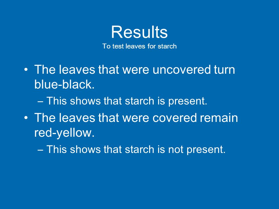 Results To test leaves for starch The leaves that were uncovered turn blue-black.