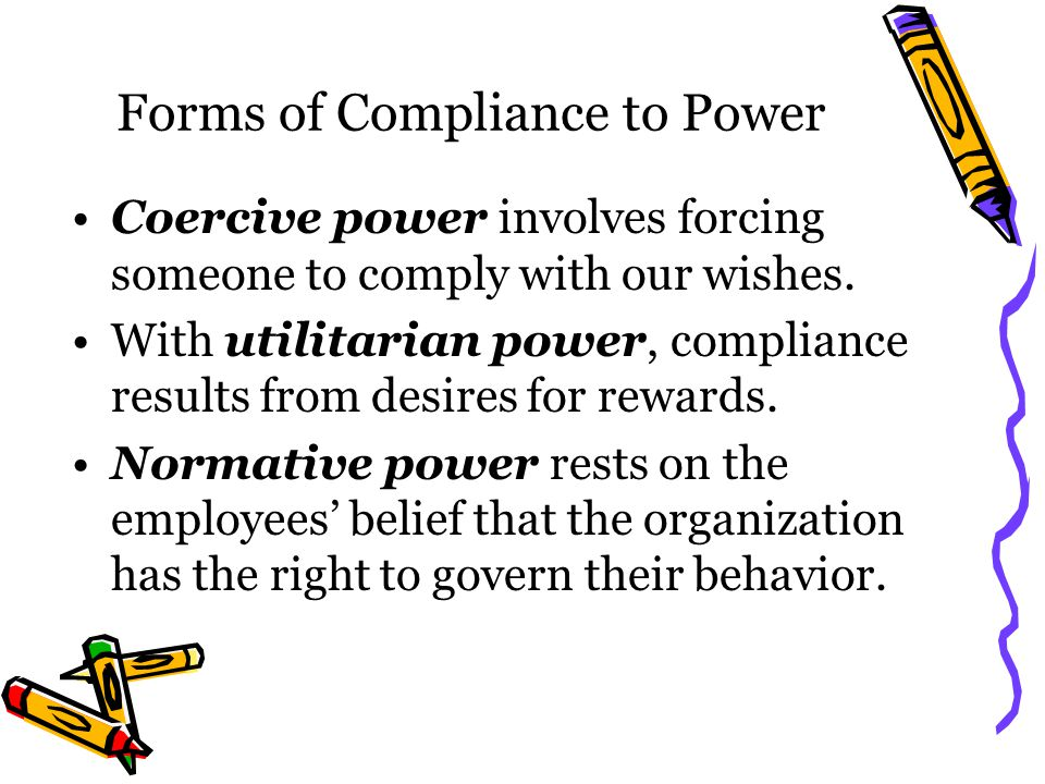 Forms of Compliance to Power Coercive power involves forcing someone to comply with our wishes.